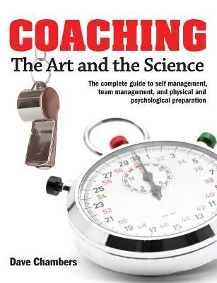 Coaching: The Art and the Science -- The Complete Guide to Self Management, Team Management, and Physical and Psychological Preparation Dave Chambers