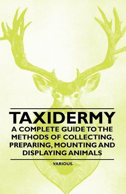 Taxidermy - A Complete Guide to the Methods of Collecting, Preparing, Mounting and Displaying Animals  by  Various