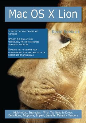 Mac OS X Lion: High-Impact Strategies - What You Need to Know: Definitions, Adoptions, Impact, Benefits, Maturity, Vendors Kevin Roebuck