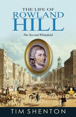 The Life of Rowland Hill: The Second Whitfield Tim Shenton