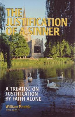 The Justification Of A Sinner: A Treatise On Justification By Faith Alone William Pemble