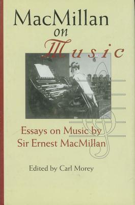 MacMillan on Music: Essays Sir Ernest MacMillan by Carl Morey