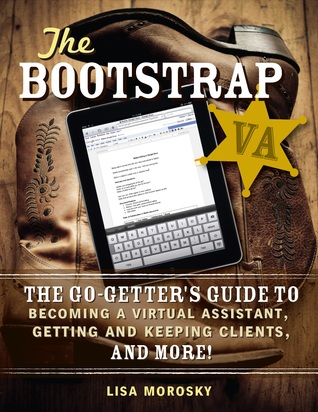 The Bootstrap VA: The Go-Getters Guide to Becoming a Virtual Assistant, Getting and Keeping Clients, and More!  by  Lisa Morosky