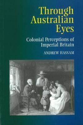 Through Australian Eyes: Colonial Perceptions of Imperial Britain Andrew Hassam