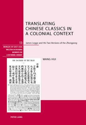 Translating Chinese Classics in a Colonial Context: James Legge and His Two Versions of the Zhongyong  by  Hui Wang