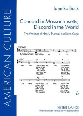 Concord in Massachusetts, Discord in the World: The Writings of Henry Thoreau and John Cage  by  Jannika Bock