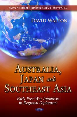 Australia, Japan and Southeast Asia: Early Post-War Initiatives in Regional Diplomacy  by  David      Walton