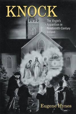 Knock: The Virgin S Apparition in Nineteenth-Century Ireland Eugene Hynes