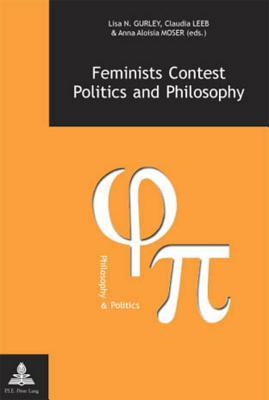 Feminists Contest Politics and Philosophy  by  Lisa N. Gurley