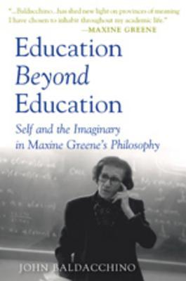 Education Beyond Education: Self and the Imaginary in Maxine Greenes Philosophy  by  John Baldacchino