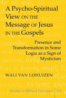 A Psycho-Spiritual View on the Message of Jesus in the Gospels: Presence and Transformation in Some Logia as a Sign of Mysticism Wali van Lohuizen