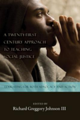 A Twenty-First Century Approach to Teaching Social Justice: Educating for Both Advocacy and Action  by  Richard Greggory Johnson