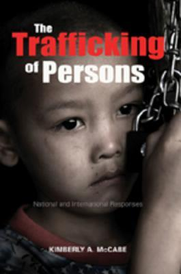 The Trafficking of Persons: National and International Responses  by  Kimberly A. Mccabe