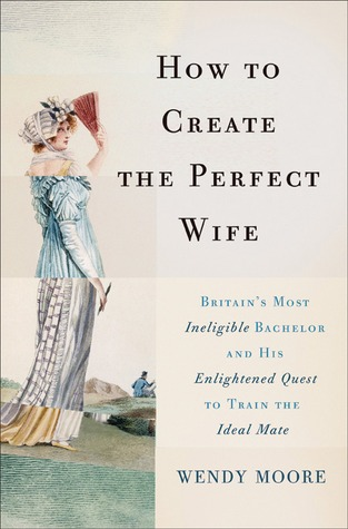 Book Review: Wendy Moore's How to Create the Perfect Wife: Britain's Most Ineligible Bachelor  and His Enlightened Quest to Train the Ideal Mate
