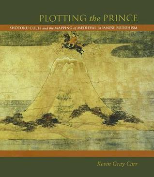 Plotting the Prince: Shotoku Cults and the Mapping of Medieval Japanese Buddhism  by  Kevin Gray Carr