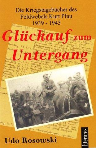 Glückauf zum Untergang: Die Kriegstagebücher des Feldwebel Kurt Pfau 1939-1945  by  Udo Rosowski