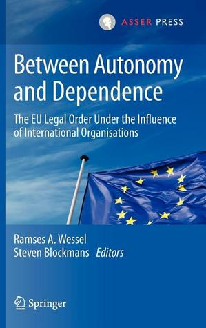 Between Autonomy and Dependence: The Eu Legal Order Under the Influence of International Organisations  by  Ramses A. Wessel