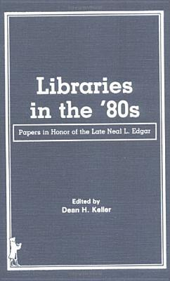 Libraries In The 80s: Papers In Honor Of The Late Neal L. Edgar  by  Neal L. Edgar