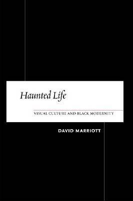 Haunted Life: Visual Culture and Black Modernity David Marriott