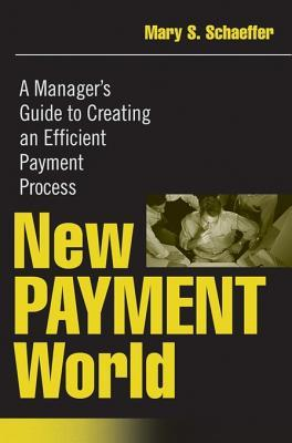 New Payment World: A Managers Guide to Creating an Efficient Payment Process  by  Mary S Schaeffer