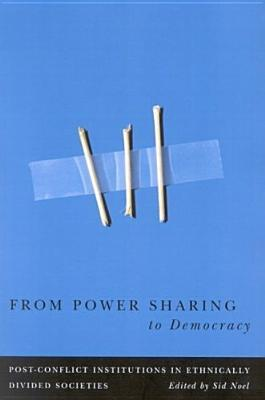From Power Sharing to Democracy: Post-Conflict Institutions in Ethnically Divided Societies  by  0 Noel