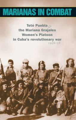 Marianas in Combat: Tete Puebla & the Mariana Grajales Women's Platoon in Cuba's Revolutionary War, 1956-58