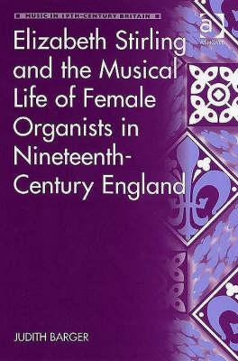 Elizabeth Stirling and the Musical Life of Female Organists in Nineteenth-Century England Judith Barger
