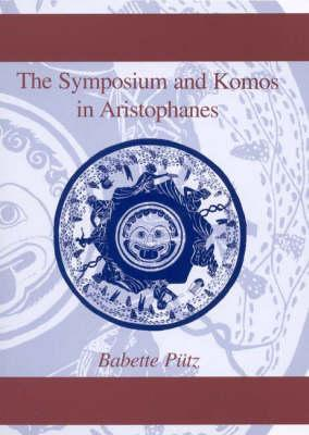 The Symposium and Komos in Aristophanes  by  Babette Putz