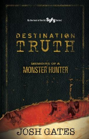 Destination Truth: Memoirs of a Monster Hunter (2011) by Josh Gates