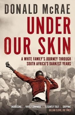 Under Our Skin: A White Familys Journey Through South Africas Darkest Years. Donald McRae Donald McRae