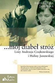 ...mój diabeł stróż. Listy Andrzeja Czajkowskiego i Haliny Janowskiej Anita Halina Janowska