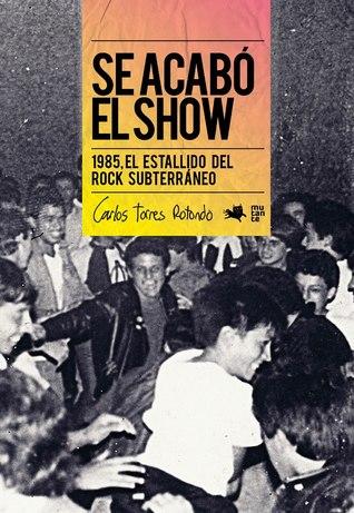 Se Acabó El Show: 1985, El Estallido Del Rock Subterráneo Carlos Torres Rotondo