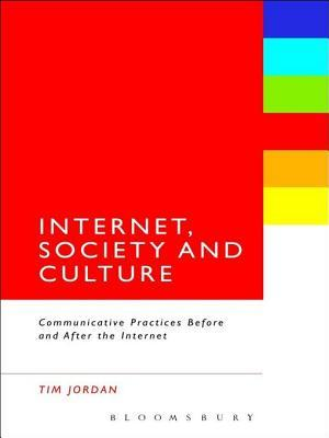 Internet, Society and Culture: Communicative Practices Before and After the Internet  by  Tim Jordan