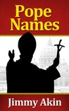 Pope Names: The Definitive Guide to the History of Papal Naming, Why Popes Choose the Names They Do, and What Name the Next Pope Will Choose