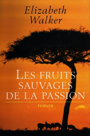 Les fruits savages de la passion  by  Elizabeth Walker