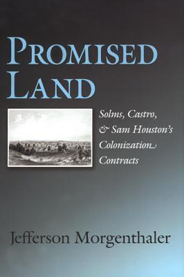 Promised Land: Solms, Castro, and Sam Houstons Colonization Contracts Jefferson Morgenthaler
