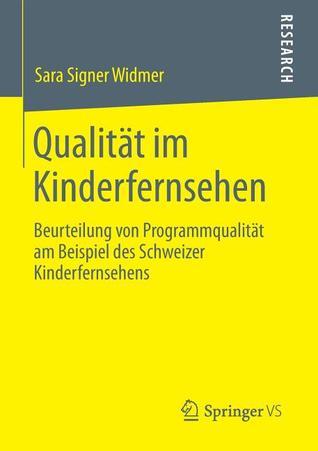 Qualitat Im Kinderfernsehen: Beurteilung Von Programmqualitat Am Beispiel Des Schweizer Kinderfernsehens  by  Sara Signer Widmer