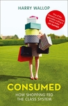Consumed: How Shopping Fed the Class System. Harry Wallop