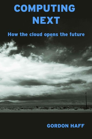 Computing Next: How the cloud opens the future  by  Gordon Haff