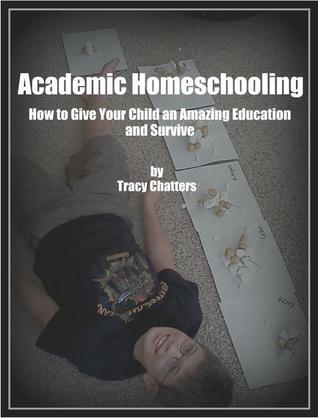 Academic Homeschooling: How to Give Your Child An Amazing Education At Home Tracy Chatters
