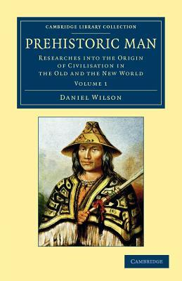 Prehistoric Man: Researches Into the Origin of Civilisation in the Old and the New World Daniel Wilson