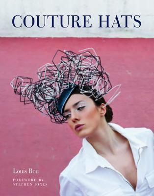 Couture Hats: From the Outrageous to the Refined  by  Louis Bou