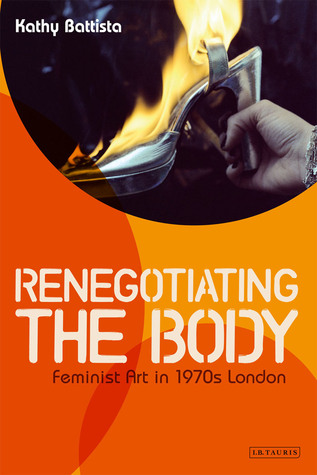 Renegotiating the Body: Feminist Art in 1970s London  by  Kathy Battista