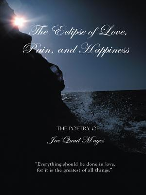 The Eclipse of Love, Pain, and Happiness: Everything Should Be Done in Love, for It Is the Greatest of All Things. JacQuail Mayes