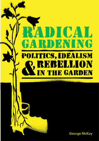 Radical Gardening: Politics, Idealism and Rebellion in the Garden George McKay