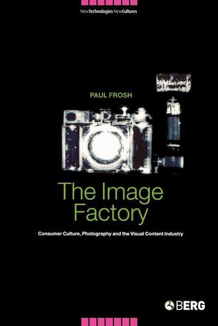 The Image Factory: Consumer Culture, Photography and the Visual Content Industry  by  Paul Frosh