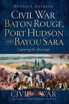 Civil War Baton Rouge, Port Hudson and Bayou Sara: Capturing the Mississippi  by  Dennis J. Dufrene