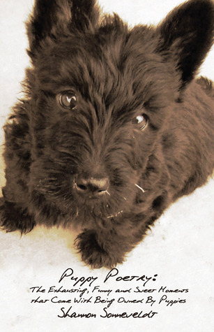 Puppy Poetry: The Exhausting, Funny and Sweet Moments that Come With Being Owned By Puppies  by  Shannon Sonneveldt