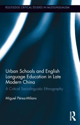 Urban Schools and English Language Education in Late Modern China: A Critical Sociolinguistic Ethnography  by  Miguel Pérez Milans