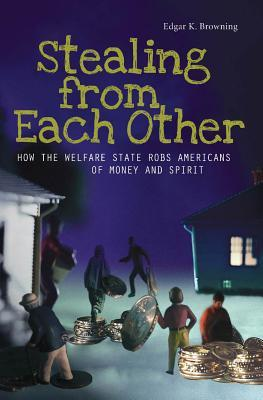 Stealing from Each Other: How the Welfare State Robs Americans of Money and Spirit: How the Welfare State Robs Americans of Money and Spirit Edgar Browning